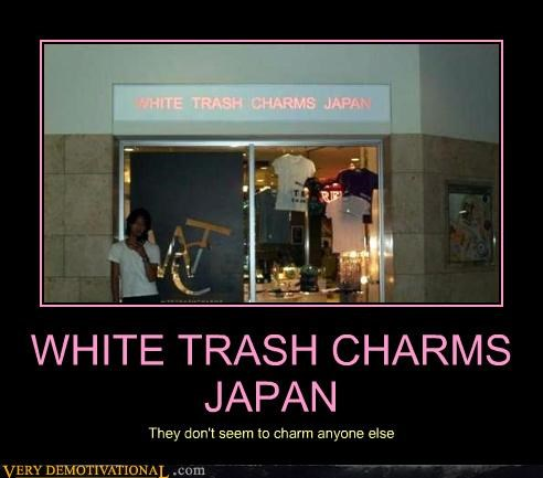 WHITE TRASH CHARMS JAPAN They don't seem to charm anyone else