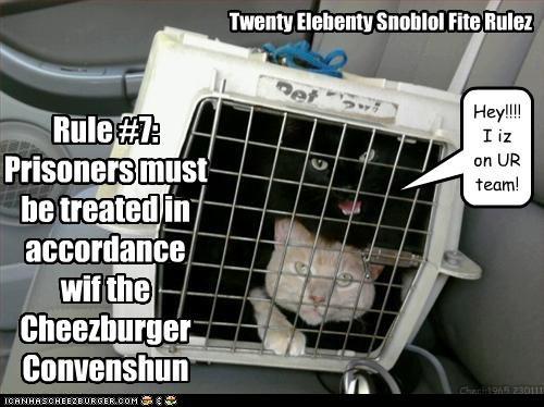 Twenty Elebenty Snoblol Fite Rulez Rule #7: Prisoners must be treated in accordance wif the Cheezburger Convenshun Hey!!!! I iz on UR team! Chech1965 230111