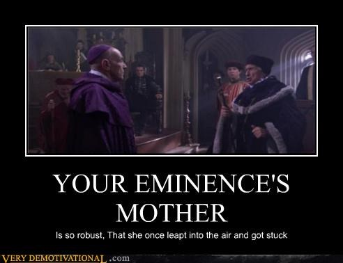YOUR EMINENCE'S MOTHER Is so robust, That she once leapt into the air and got stuck