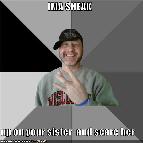 Ima Sneak Up On Your Sister And Scare Her Memebase Funny Memes
