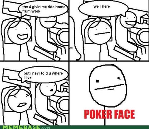 how did you know Memes my house poker face ride stalker - 4390477568