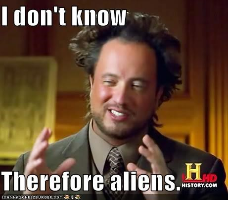 I don't know Therefore aliens.