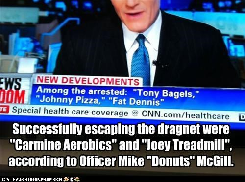 "Successfully escaping the dragnet were ""Carmine Aerobics"" and ""Joey Treadmill"", according to Officer Mike ""Donuts"" McGill."