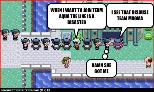 WHEN I WANT TO JOIN TEAM AQUA THE LINE IS A DISASTER I SEE THAT DISGUSE TEAM MAGMA DAMN SHE GOT ME