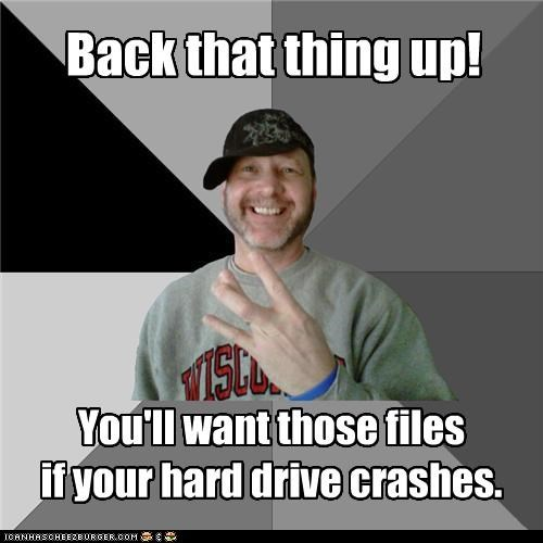 back that thing up,crash,files,hard drive,hood dad