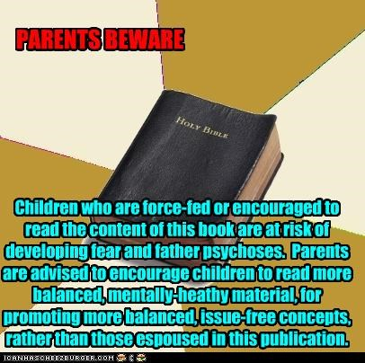 PARENTS BEWARE Children who are force-fed or encouraged to read the content of this book are at risk of developing fear and father psychoses. Parents are advised to encourage children to read more balanced, mentally-heathy material, for promoting more balanced, issue-free concepts, rather than those espoused in this publication.