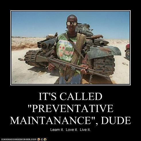 "IT'S CALLED ""PREVENTATIVE MAINTANANCE"", DUDE Learn it. Love it. Live it."