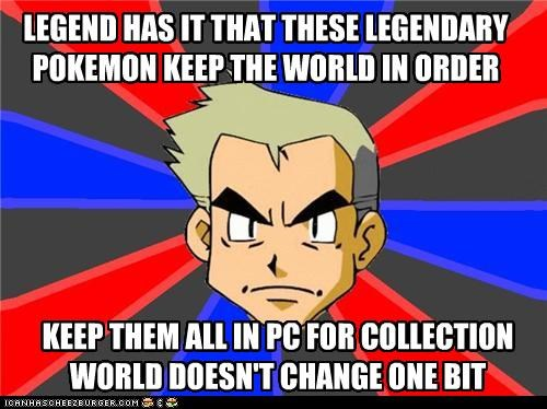 LEGEND HAS IT THAT THESE LEGENDARY POKEMON KEEP THE WORLD IN ORDER KEEP THEM ALL IN PC FOR COLLECTION WORLD DOESN'T CHANGE ONE BIT