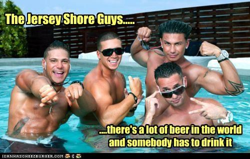 The Jersey Shore Guys..... ....there's a lot of beer in the world and somebody has to drink it