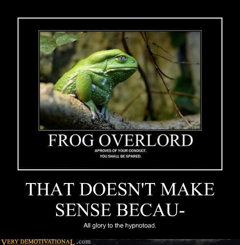 THAT DOESN'T MAKE SENSE BECAU- All glory to the hypnotoad.