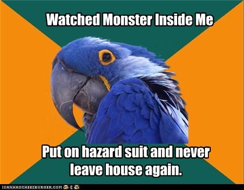 Watched Monster Inside Me Put on hazard suit and never leave house again.