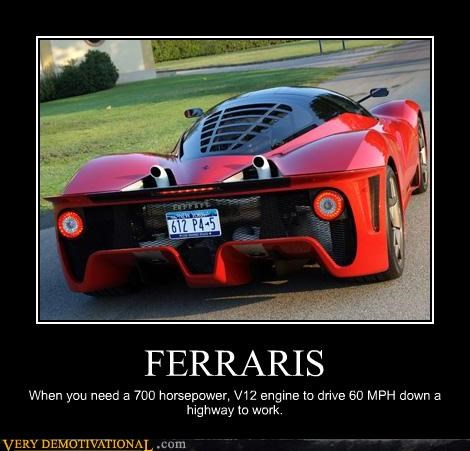 FERRARIS When you need a 700 horsepower, V12 engine to drive 60 MPH down a highway to work.