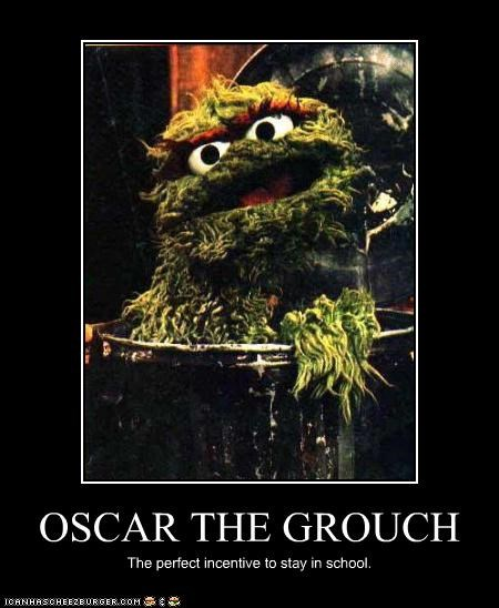 OSCAR THE GROUCH The perfect incentive to stay in school.