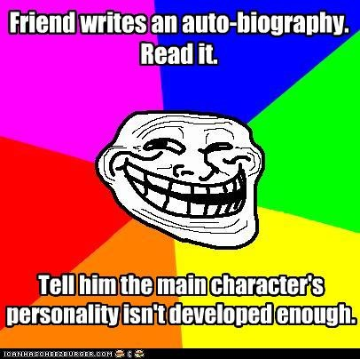 Friend writes an auto-biography. Read it. Tell him the main character's personality isn't developed enough.