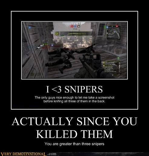ACTUALLY SINCE YOU KILLED THEM You are greater than three snipers