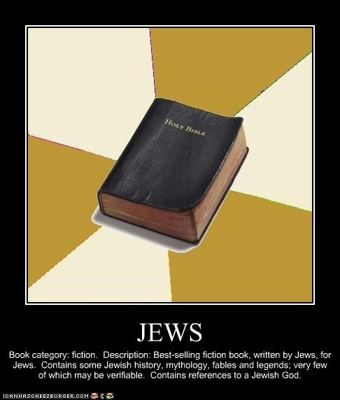 JEWS Book category: fiction. Description: Best-selling fiction book, written by Jews, for Jews. Contains some Jewish history, mythology, fables and legends; very few of which may be verifiable. Contains references to a Jewish God.