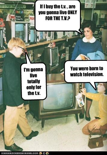 If I buy the t.v. , are you gonna live ONLY FOR THE T.V.? I'm gonna live totally only for the t.v. You were born to watch television.
