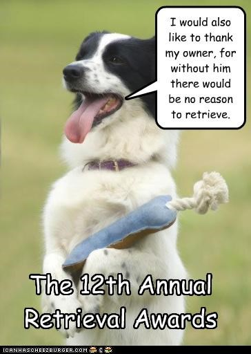 I would also like to thank my owner, for without him there would be no reason to retrieve. The 12th Annual Retrieval Awards