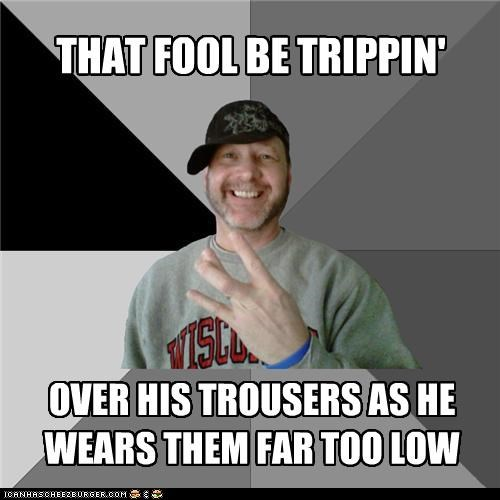 THAT FOOL BE TRIPPIN' OVER HIS TROUSERS AS HE WEARS THEM FAR TOO LOW