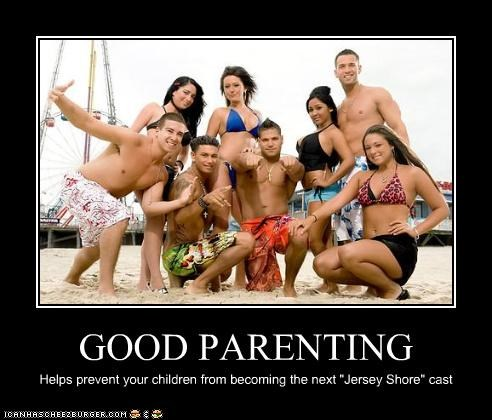 "GOOD PARENTING Helps prevent your children from becoming the next ""Jersey Shore"" cast"