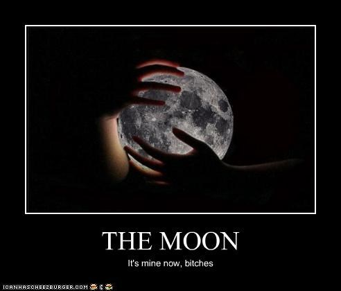 THE MOON It's mine now, bitches