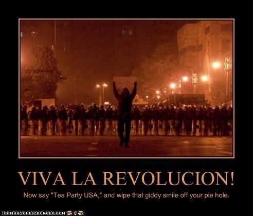 "VIVA LA REVOLUCION! Now say ""Tea Party USA,"" and wipe that giddy smile off your pie hole."