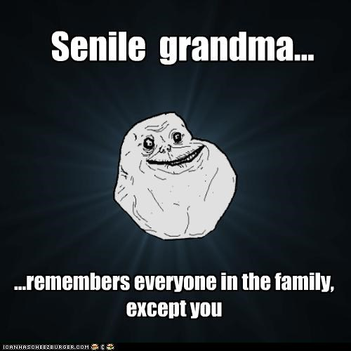 doesnt-remember,forever alone,grandma,senilre