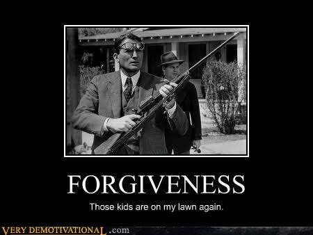 FORGIVENESS Those kids are on my lawn again.