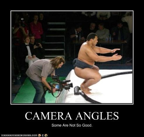 CAMERA ANGLES Some Are Not So Good.