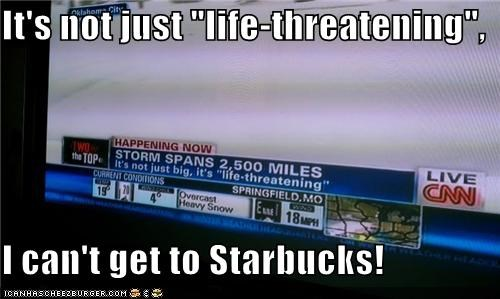 "It's not just ""life-threatening"", I can't get to Starbucks!"