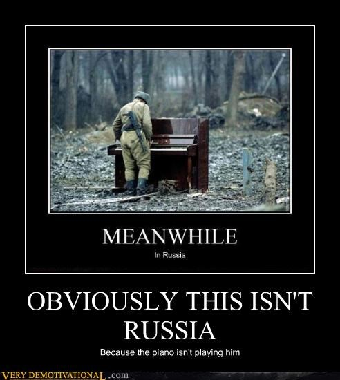 OBVIOUSLY THIS ISN'T RUSSIA Because the piano isn't playing him