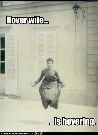 Hover wife... ...is hovering.
