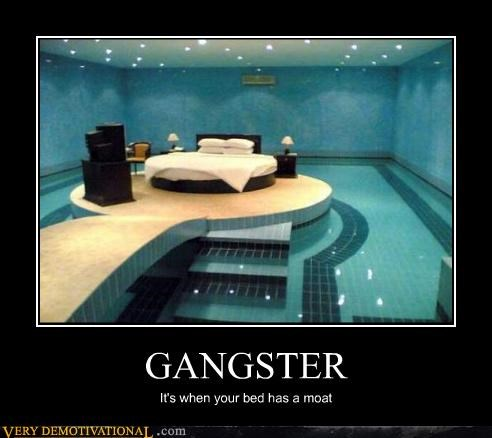 GANGSTER It's when your bed has a moat