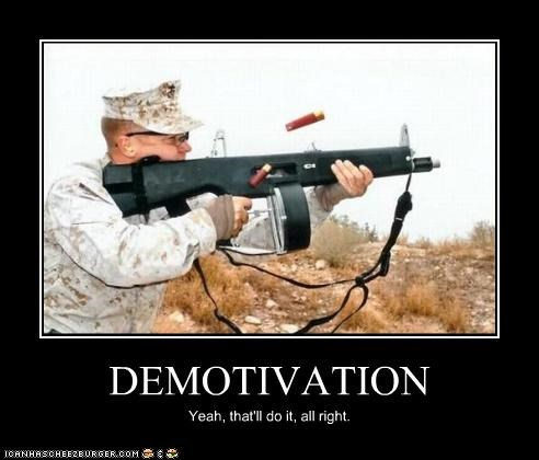 DEMOTIVATION Yeah, that'll do it, all right.