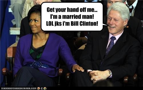 Get your hand off me... I'm a married man! LOL jks i'm Bill Clinton!