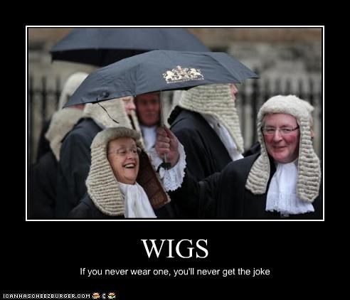 WIGS If you never wear one, you'll never get the joke