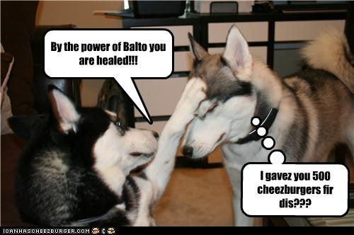By the power of Balto you are healed!!! I gavez you 500 cheezburgers fir dis???