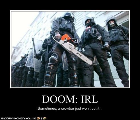 DOOM: IRL Sometimes, a crowbar just won't cut it...