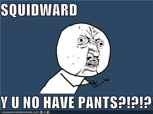 pants,squidward,Y U No Guy
