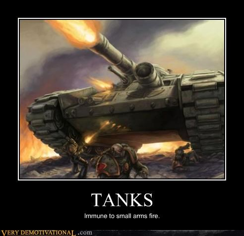 TANKS Immune to small arms fire.