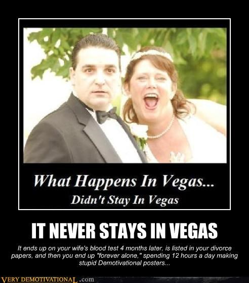 "IT NEVER STAYS IN VEGAS It ends up on your wife's blood test 4 months later, is listed in your divorce papers, and then you end up ""forever alone,"" spending 12 hours a day making stupid Demotivational posters..."