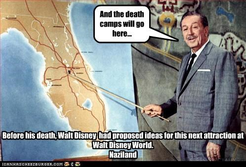 And the death camps will go here... Before his death, Walt Disney had proposed ideas for this next attraction at Walt Disney World. Naziland