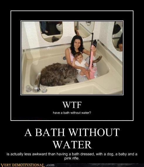 A BATH WITHOUT WATER is actually less awkward than having a bath dressed, with a dog, a baby and a pink rifle.