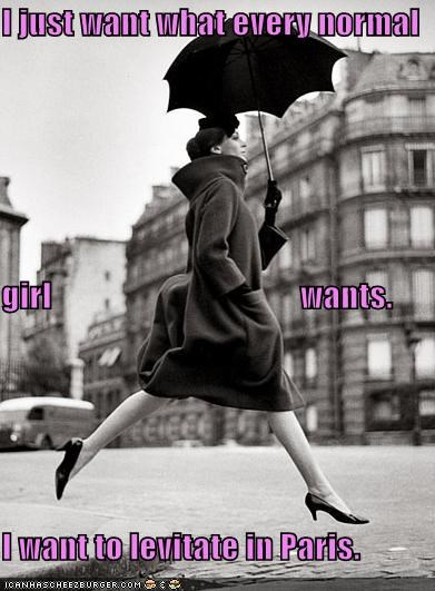 I just want what every normal girl wants. I want to levitate in Paris.