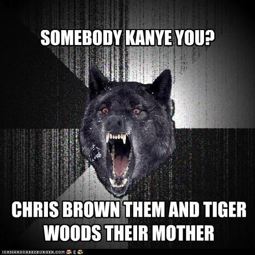 chris brown,Insanity Wolf,kanye,Tiger Woods,your mom