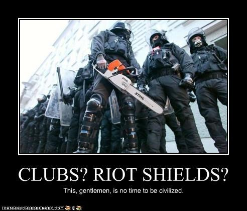 CLUBS? RIOT SHIELDS? This, gentlemen, is no time to be civilized.