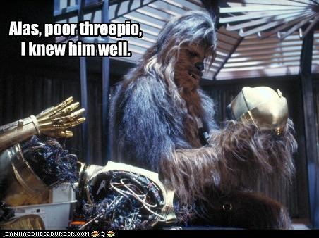 Alas, poor threepio, I knew him well.