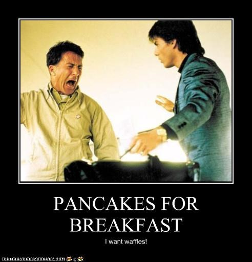PANCAKES FOR BREAKFAST I want waffles!