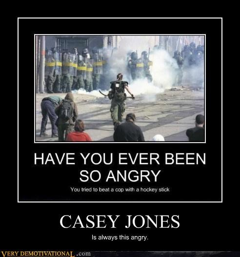 CASEY JONES Is always this angry.