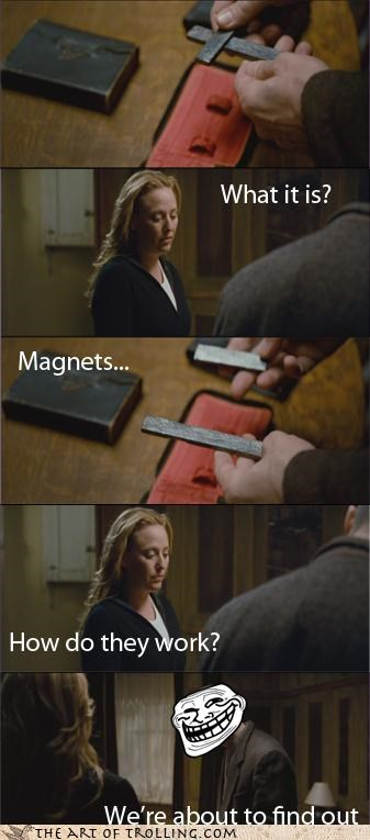 how do they work,magnets,mormons,SOON,what movie is this i have no idea